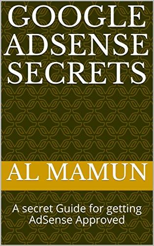 Google AdSense Secrets : A secret Guide for getting AdSense Approved (Volume Book 1)