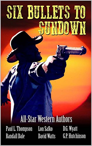 Six Bullets to Sundown: A Western Collection (The Six Bullets to Sundown Western Series Book 1)