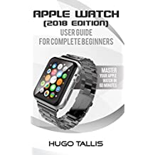 Apple Watch Complete Beginner User Guide (2018): Master Your Apple Watch in 60 Minutes