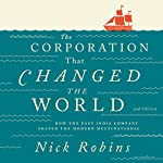 The Corporation That Changed the World: How the East India Company Shaped the Modern Multinational | Nick Robins