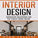 Interior Design: Advanced Solutions for the Finest Home Decor Audiobook by Ryan Fellini Narrated by Forris Day Jr