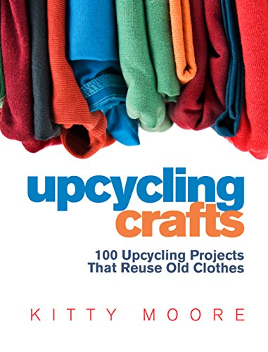 100 Cloths - Upcycling Crafts (4th Edition): 100 Upcycling Projects That Reuse Old Clothes to Create Modern Fashion Accessories, Trendy New Clothes & Home Decor!