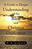 A Guide to Deeper Understanding of the Bible and Christian Unification, G. A. Caputo, 1441508473