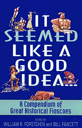 It Seemed Like a Good Idea...: A Compendium Of Great Historical Fiascoes (Seemed Like A Good Idea At The Time)
