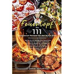 Feuertopf: Die 111 beliebtesten Rezepte für den Dutch Oven - Leckere und abwechslungsreiche Gerichte für deinen nächsten…
