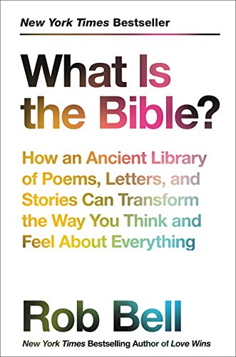 What Is the Bible?: How an Ancient Library of Poems, Letters, and Stories Can Transform the Way You Think and Feel About Everything (Rob Bell Love Wins)