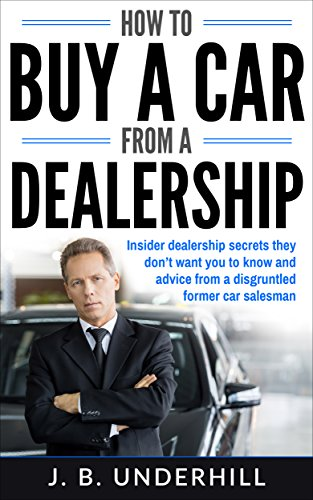 (How to Buy a Car from a Dealership: Insider dealership secrets they don't want you to know and advice from a disgruntled former car salesman)