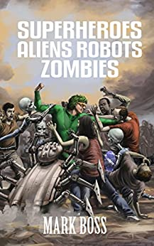 Superheroes Aliens Robots Zombies (SARZverse Book 1) by [Boss, Mark]