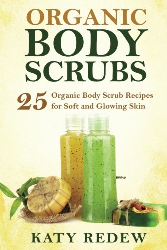 Organic Body Scrubs: 25 Organic Body Scrub Recipes for Soft and Glowing Skin (Sugar Scrub Recipes)
