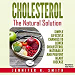 Cholesterol: The Natural Solution: Simple Lifestyle Changes to Lower Cholesterol Naturally and Prevent Heart Disease | Jennifer Smith