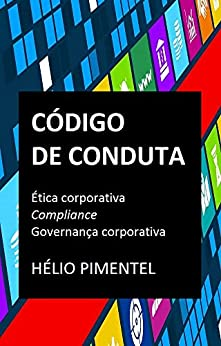 Código de Conduta: Ética Corporativa, Compliance, Governança Corporativa por [Pimentel, Hélio]