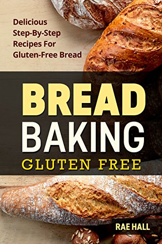 Bread Baking: Gluten Free: Delicious Step-By-Step Recipes For Gluten Free Bread by Rae Hall