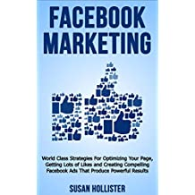 Facebook Marketing: World Class Strategies For Optimizing Your Page, Getting Lots of Likes and Creating Compelling Facebook Ads That Produce Powerful Results ... Strategies for Business Advertising 1)