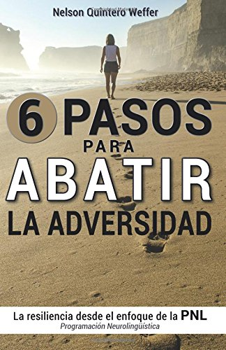 Download 6 Pasos para ABATIR la adversidad: La resiliencia desde el enfoque de la programacion neurolinguistica (PNL) (Spanish Edition) pdf