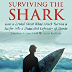 Surviving the Shark: How a Brutal Great White Attack Turned a Surfer into a Dedicated Defender of Sharks | Jonatha Kathrein,Margaret Kathrein