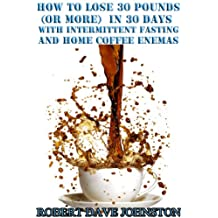 How to Lose 30 Pounds (Or More) in 30 Days With Intermittent Fasting & Coffee Enemas (Detoxify Your Body, Lose Weight, Get Healthy & Transform Your Life)