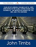 Club Life of London, Volume Ii - with Anecdotes of the Clubs, Coffee-Houses and Taverns of - the Metropolis During the 17th, 18th, and 19th Cen, John Timbs, 1486488390