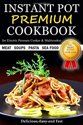 Instant Pot Cookbook - PREMIUM - The Best Recipes - Soups Meat Pasta Sea Food - Delicious Easy and Fast - for Electric Pressure Cooker and Multicooker by Diana April