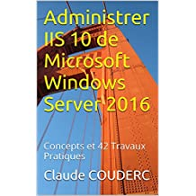 Administrer IIS 10 de Microsoft Windows Server 2016: Concepts et 42 Travaux Pratiques (French Edition)
