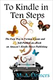 To Kindle in Ten Steps: The Easy Way to Format, Create and Self-Publish an eBook on Amazon's Kindle Direct Publishing/by M. A. Demers.