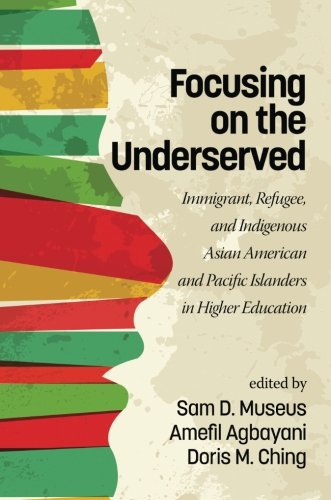 Focusing on the Underserved: Immigrant, Refugee, and Indigenous Asian American and Pacific Islanders in Higher Education