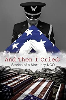 And Then I Cried: Stories of a Mortuary NCO by [Jordan, Justin]