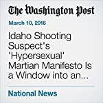 Idaho Shooting Suspect's 'Hypersexual' Martian Manifesto Is a Window into an Unraveling Mind | Michael E. Miller