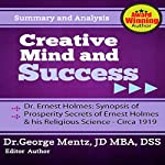 Summary and Analysis - Creative Mind and Success - Dr. Ernest Holmes: Synopsis of Prosperity Secrets of Ernest Holmes and his Religious Science - Circa 1919 | George Mentz