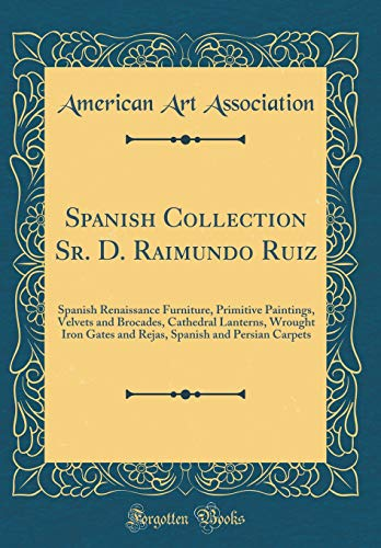 Spanish Collection Sr. D. Raimundo Ruiz: Spanish Renaissance Furniture, Primitive Paintings, Velvets and Brocades, Cathedral Lanterns, Wrought Iron ... Spanish and Persian Carpets (Classic Reprint) ()