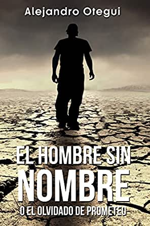 EL HOMBRE SIN NOMBRE: o el olvidado de prometeo eBook: OTEGUI , ALEJANDRO : Amazon.es: Tienda Kindle