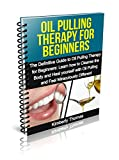 Oil Pulling Therapy for Beginners: The Definitive Guide to Oil Pulling Therapy for Beginners:  Learn how to Cleanse the Body and Heal yourself with Oil Pulling and Feel Miraculously Different