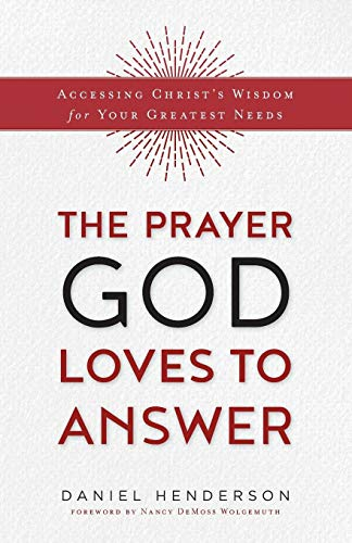 The Prayer God Loves to Answer: Accessing Christ's Wisdom for Your Greatest ()