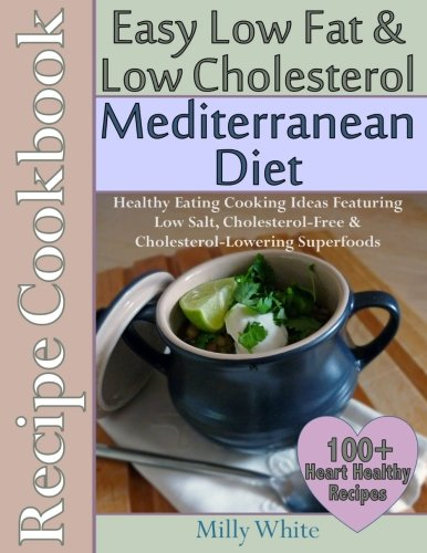 holesterol Mediterranean Diet Recipe Cookbook 100+ Heart Healthy Recipes: Healthy Cooking & Eating Book with Low Salt, Cholesterol Free & Cholesterol Lowering Foods (Cholesterol Free Recipes)