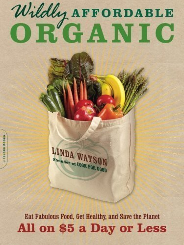 Wildly Affordable Organic: Eat Fabulous Food, Get Healthy, and Save the Planet--All on $5 a Day or Less by Watson, Linda [2011] Eat Fabulous Food