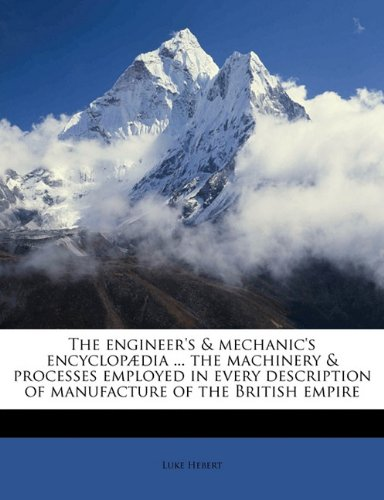 The engineer's & mechanic's encyclopædia ... the machinery & processes employed in every description of manufacture of the British empire pdf epub
