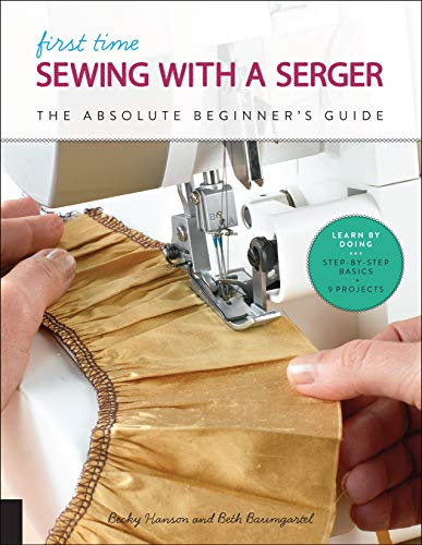 First Time Sewing with a Serger: The Absolute Beginner's Guide--Learn By Doing * Step-by-Step Basics + 9 Projects (With Table Sewing Machine Brother)