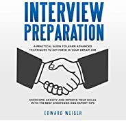 Interview Preparation: A Practical Guide to Learn Advanced Techniques to Get Hired in Your Dream Job. Overcome