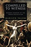 Compelled To Witness: Women's Memoirs of the French Revolution
