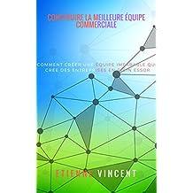 Construire la meilleure équipe commerciale: Comment créer une équipe imparable qui crée des entreprises en plein essor (French Edition)