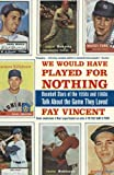 We Would Have Played for Nothing: Baseball Stars of the 1950s and 1960s Talk About the Game They Loved (The Baseball Oral History Project)