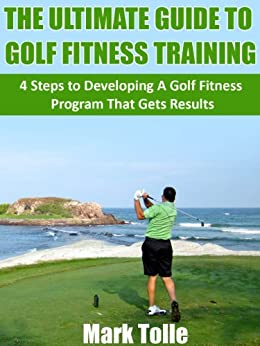 The Ultimate Guide To Golf Fitness Training: 4 Steps To Developing A Golf Fitness Program That Gets Results by [Tolle, Mark]