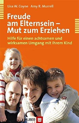 Freude am Elternsein - Mut zum Erziehen: Hilfen für einen achtsamen und wirksamen Umgang mit Ihrem Kind