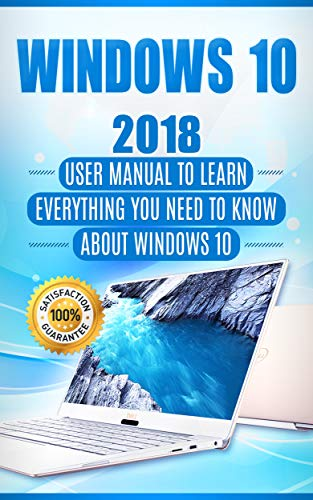 Windows 10: 2018 User Manual to Learn Everything You Need to Know About Windows 10 (2018 updated MS Windows 10 user guides with tips and tricks Book 1) (Best Way To Learn To Drive Manual)