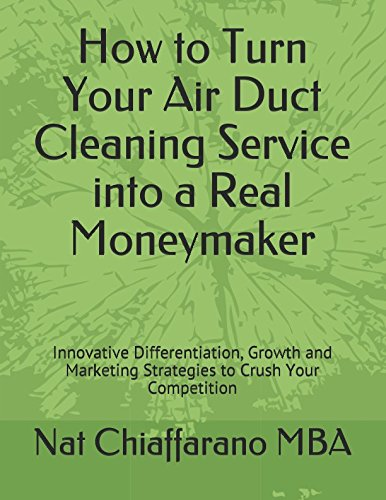 (How to Turn Your Air Duct Cleaning Service into a Real Moneymaker: Innovative Differentiation, Growth and Marketing Strategies to Crush Your Competition)