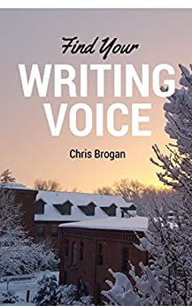 Find Your Writing Voice: How to write more like your amazing self, for books, blog posts, and email by [Brogan, Chris]