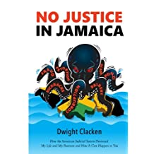 No Justice in Jamaica: How the Jamaican Judicial System Destroyed My Life and My Business - and How It Can Happen to You (black and white interior)