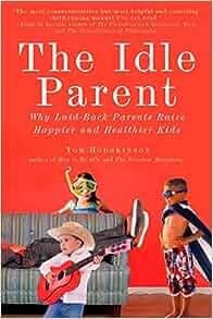 The Idle Parent: Why Laid-Back Parents Raise Happier and