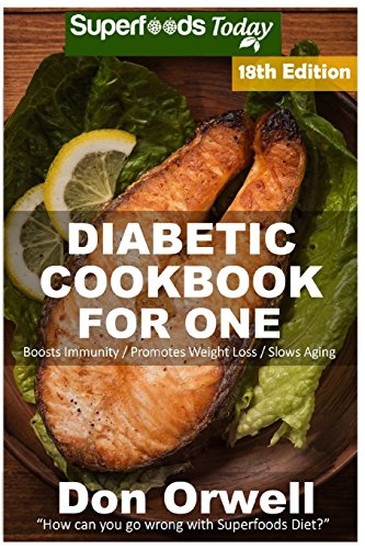 Diabetic Cookbook For One: Over 300 Diabetes Type-2 Quick & Easy Gluten Free Low Cholesterol Whole Foods Recipes full of Antioxidants & Phytochemicals ... Weight Loss Transformation) (Volume 11)