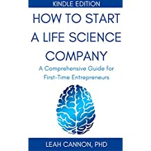 How to Start a Life Science Company Kindle Edition: A Comprehensive Guide for First-Time Entrepreneurs