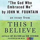 The God Who Embraced Me: A 'This I Believe' Essay